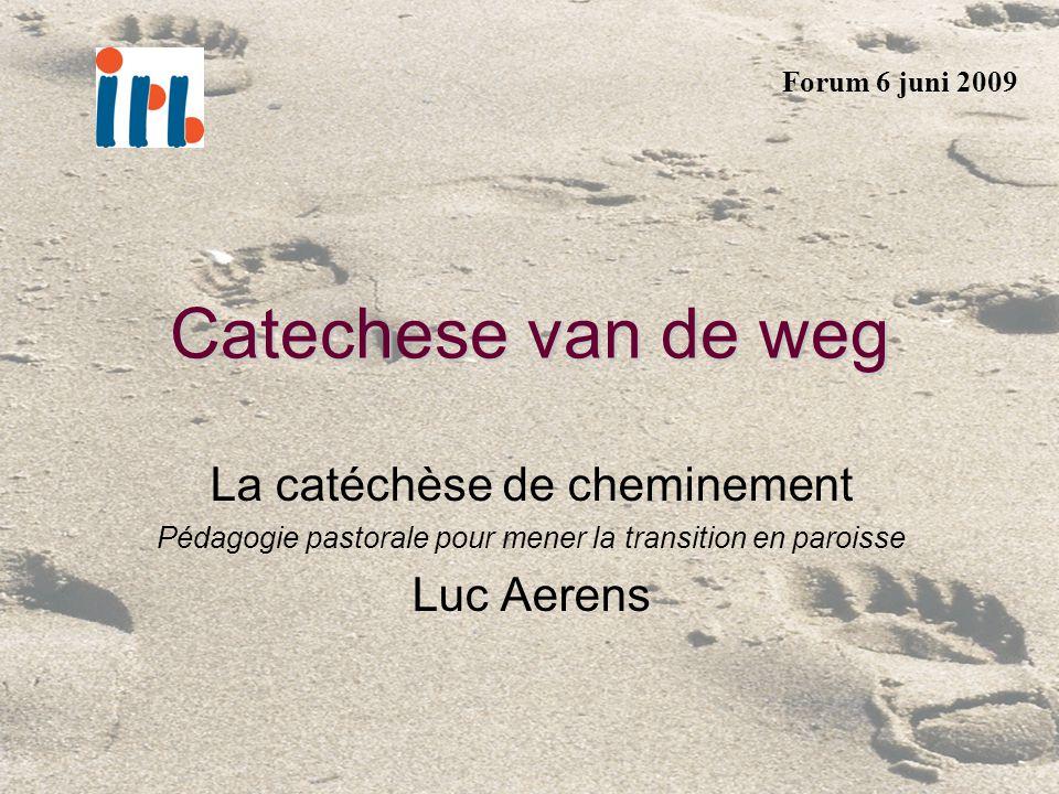 Catechese van de weg La catéchèse de cheminement Pédagogie pastorale pour mener la transition en paroisse Luc Aerens Forum 6 juni 2009