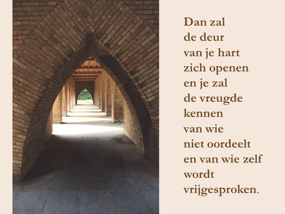 Dan zal de deur van je hart zich openen en je zal de vreugde kennen van wie niet oordeelt en van wie zelf wordt vrijgesproken.