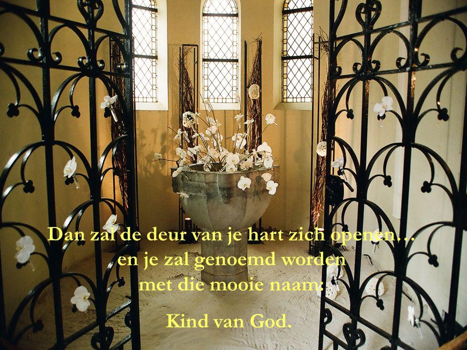 Dan zal de deur van je hart zich openen… en je zal genoemd worden met die mooie naam: Kind van God.
