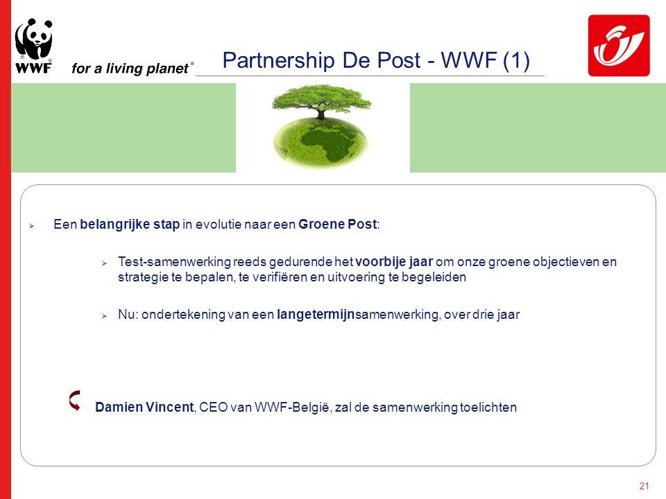 21 Partnership De Post - WWF (1)  Een belangrijke stap in evolutie naar een Groene Post:  Test-samenwerking reeds gedurende het voorbije jaar om onze groene objectieven en strategie te bepalen, te verifiëren en uitvoering te begeleiden  Nu: ondertekening van een langetermijnsamenwerking, over drie jaar Damien Vincent, CEO van WWF-België, zal de samenwerking toelichten