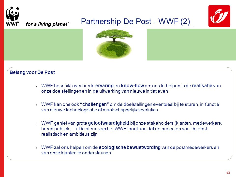 22 Partnership De Post - WWF (2) Belang voor De Post  WWF beschikt over brede ervaring en know-how om ons te helpen in de realisatie van onze doelstellingen en in de uitwerking van nieuwe initiatieven  WWF kan ons ook challengen om de doelstellingen eventueel bij te sturen, in functie van nieuwe technologische of maatschappelijke evoluties  WWF geniet van grote geloofwaardigheid bij onze stakeholders (klanten, medewerkers, breed publiek,…).