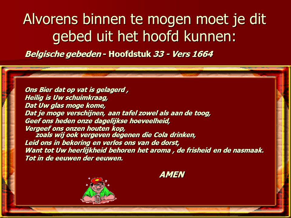 Alvorens binnen te mogen moet je dit gebed uit het hoofd kunnen: Belgische gebeden - Hoofdstuk 33 - Vers 1664 Ons Bier dat op vat is gelagerd, Heilig