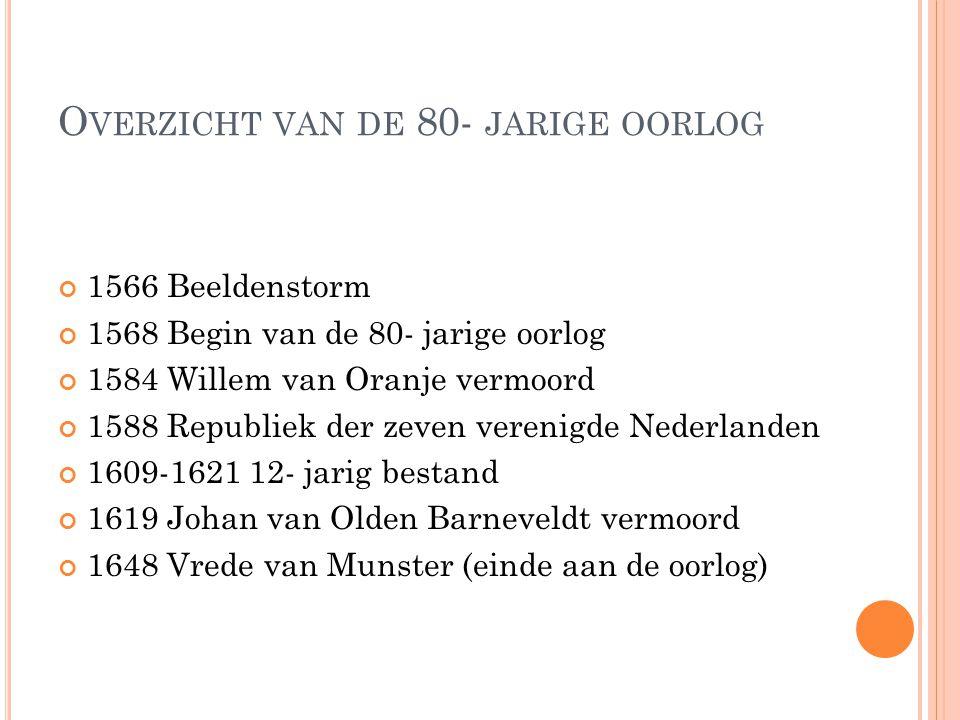 O VERZICHT VAN DE 80- JARIGE OORLOG 1566 Beeldenstorm 1568 Begin van de 80- jarige oorlog 1584 Willem van Oranje vermoord 1588 Republiek der zeven verenigde Nederlanden 1609-1621 12- jarig bestand 1619 Johan van Olden Barneveldt vermoord 1648 Vrede van Munster (einde aan de oorlog)