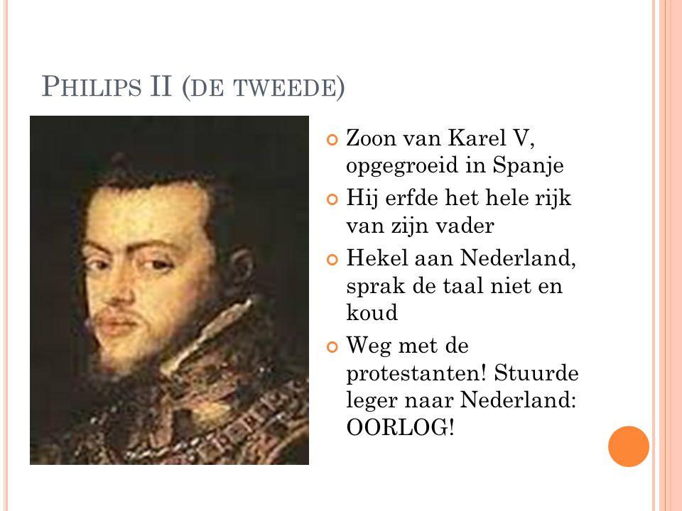 P HILIPS II ( DE TWEEDE ) Zoon van Karel V, opgegroeid in Spanje Hij erfde het hele rijk van zijn vader Hekel aan Nederland, sprak de taal niet en koud Weg met de protestanten.