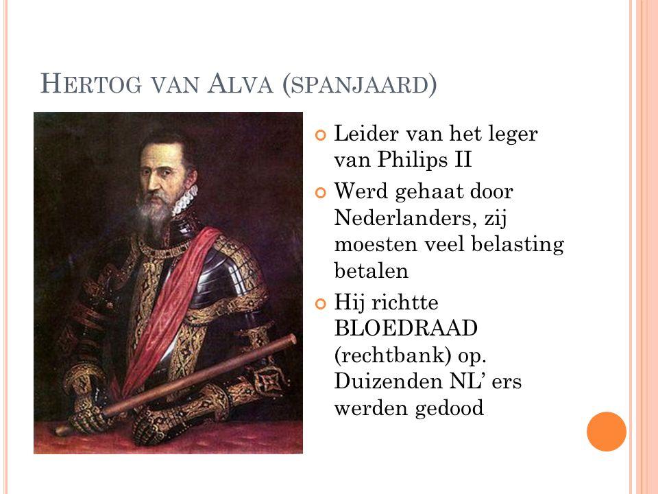 H ERTOG VAN A LVA ( SPANJAARD ) Leider van het leger van Philips II Werd gehaat door Nederlanders, zij moesten veel belasting betalen Hij richtte BLOEDRAAD (rechtbank) op.