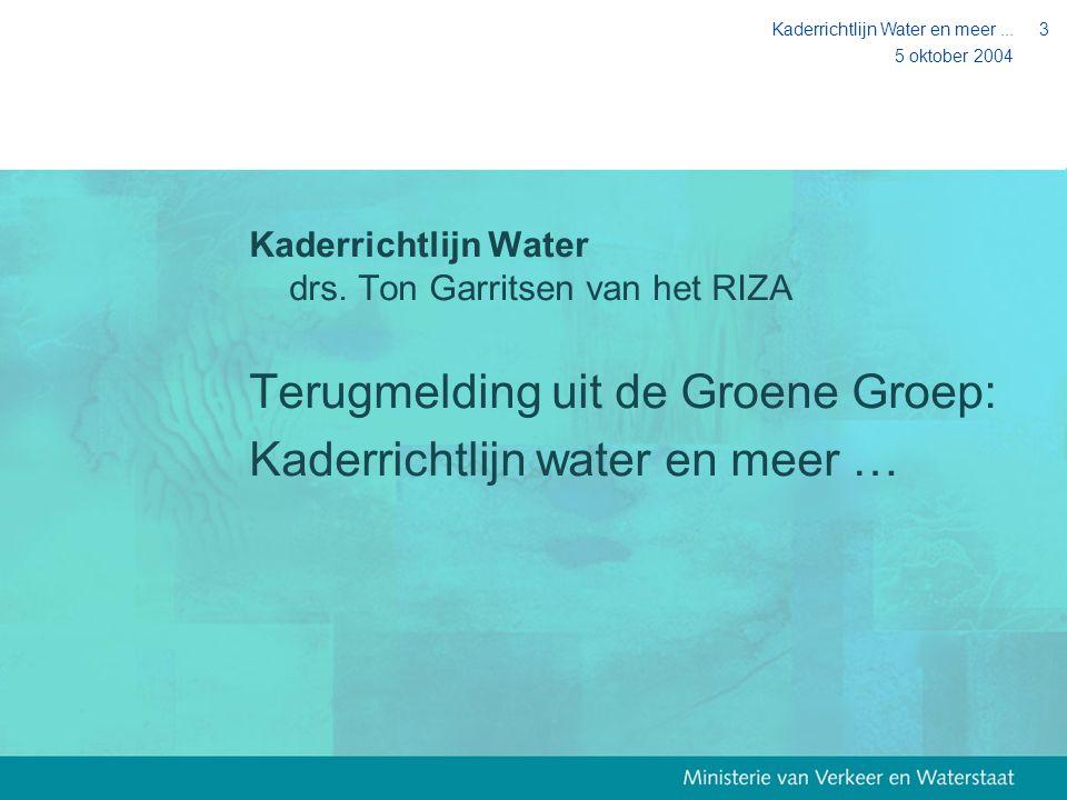 5 oktober 2004 Kaderrichtlijn Water en meer...3 Kaderrichtlijn Water drs. Ton Garritsen van het RIZA Terugmelding uit de Groene Groep: Kaderrichtlijn