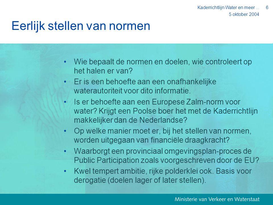 5 oktober 2004 Kaderrichtlijn Water en meer...6 Eerlijk stellen van normen Wie bepaalt de normen en doelen, wie controleert op het halen er van? Er is