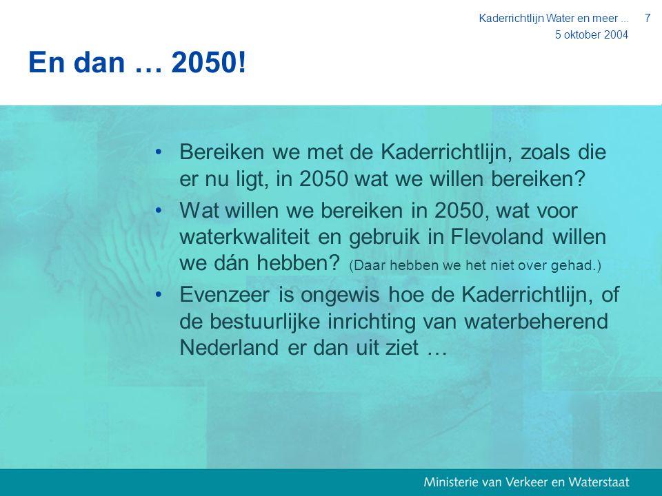 5 oktober 2004 Kaderrichtlijn Water en meer...7 En dan … 2050! Bereiken we met de Kaderrichtlijn, zoals die er nu ligt, in 2050 wat we willen bereiken