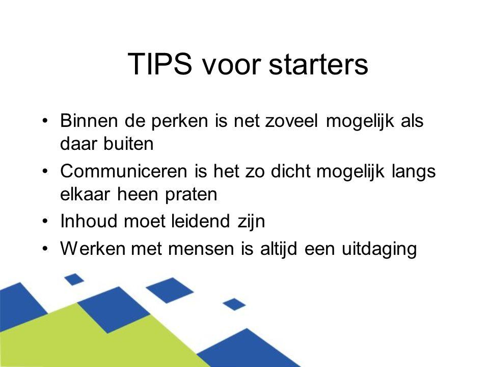 TIPS voor starters Binnen de perken is net zoveel mogelijk als daar buiten Communiceren is het zo dicht mogelijk langs elkaar heen praten Inhoud moet