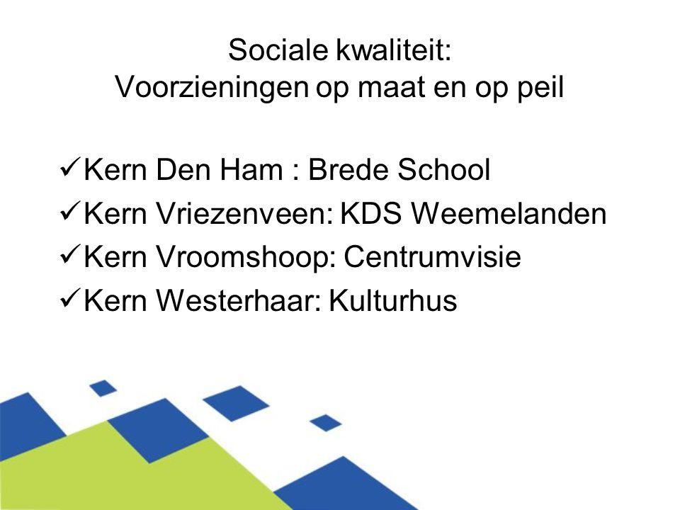 Sociale kwaliteit: Voorzieningen op maat en op peil Kern Den Ham : Brede School Kern Vriezenveen: KDS Weemelanden Kern Vroomshoop: Centrumvisie Kern W