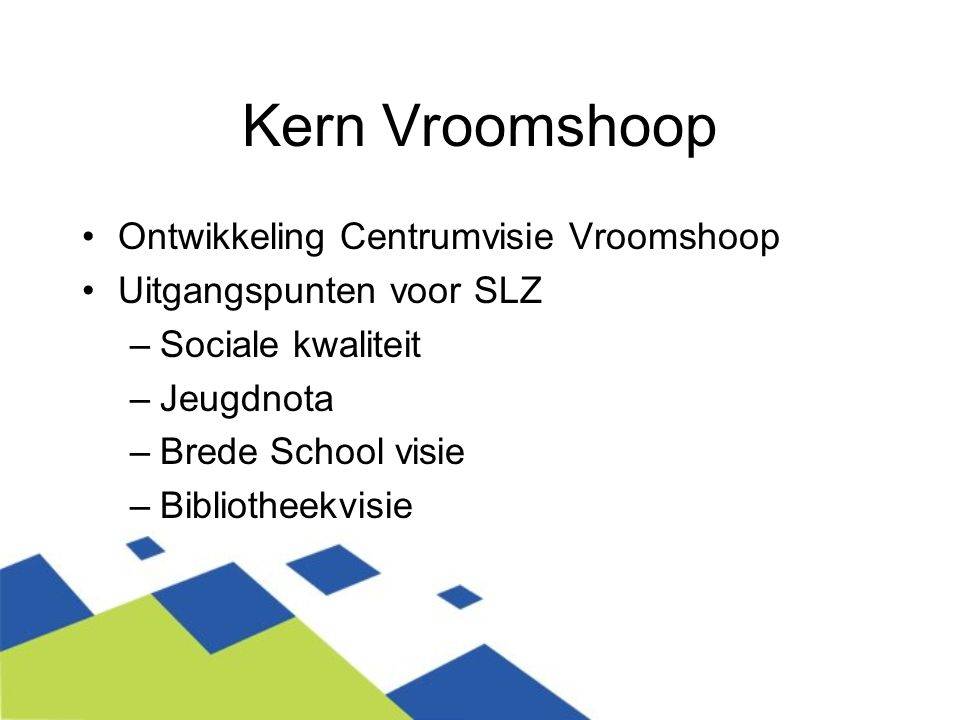 Kern Vroomshoop Ontwikkeling Centrumvisie Vroomshoop Uitgangspunten voor SLZ –Sociale kwaliteit –Jeugdnota –Brede School visie –Bibliotheekvisie