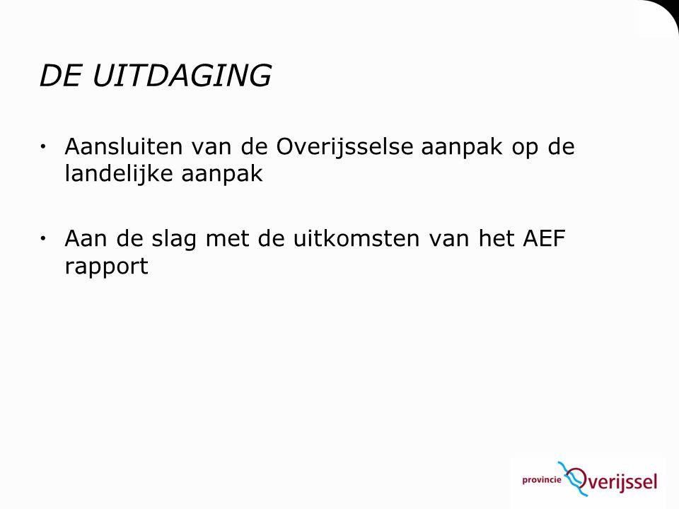 DE UITDAGING  Aansluiten van de Overijsselse aanpak op de landelijke aanpak  Aan de slag met de uitkomsten van het AEF rapport