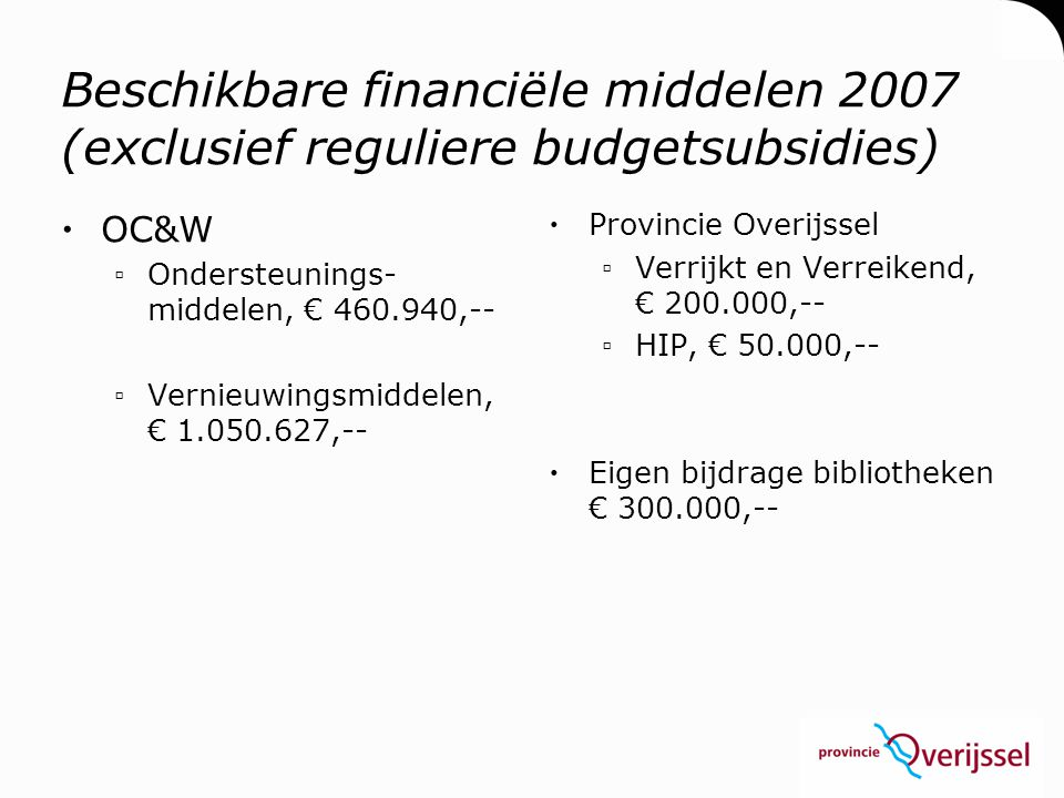 Besteding financiële middelen 2007  Voorloperprojecten ▫€ 200.000,--  Intensiveringsprojecten: 1.311.567 ▫Projecten inhoudelijke randvoorwaarden zoals zelfbediening en coöperatie, € 400.000,-- ▫Aantal zaken zoals kosten provincie, kosten projectadministratie, kosten implementatie structuuranalyse (eventuele frictiekosten) zowel bibliotheken als overheden, €150.000,--  V&V en eigen bijdrage bibliotheken ▫Inhoudelijke projecten conform landelijke lijnen, € 500.000,--  HIP ▫Doorontwikkeling HIP, € 50.000,--