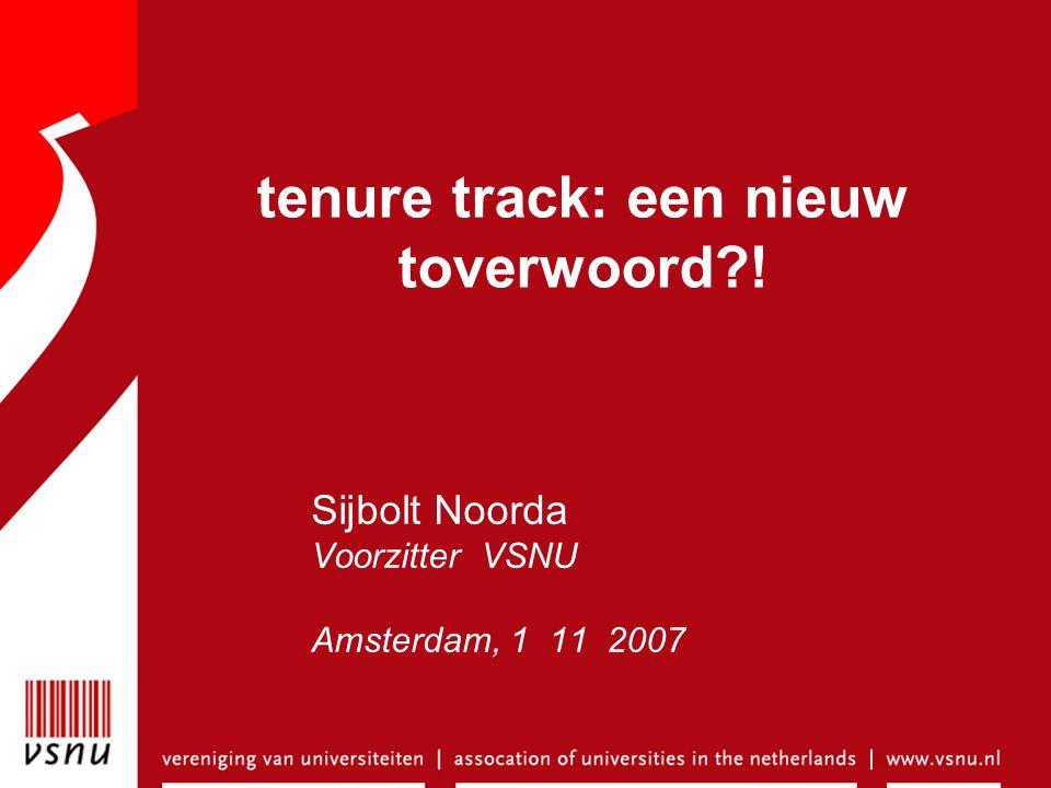 tenure track: een nieuw toverwoord ! Sijbolt Noorda Voorzitter VSNU Amsterdam, 1 11 2007