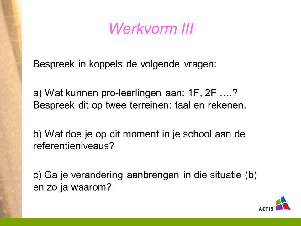 Werkvorm III Bespreek in koppels de volgende vragen: a) Wat kunnen pro-leerlingen aan: 1F, 2F ….? Bespreek dit op twee terreinen: taal en rekenen. b)