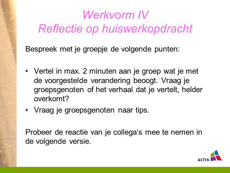 Werkvorm IV Reflectie op huiswerkopdracht Bespreek met je groepje de volgende punten: Vertel in max. 2 minuten aan je groep wat je met de voorgestelde