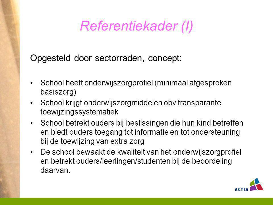 Referentiekader (I) Opgesteld door sectorraden, concept: School heeft onderwijszorgprofiel (minimaal afgesproken basiszorg) School krijgt onderwijszor