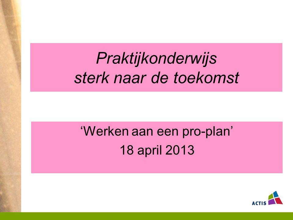 Praktijkonderwijs sterk naar de toekomst 'Werken aan een pro-plan' 18 april 2013
