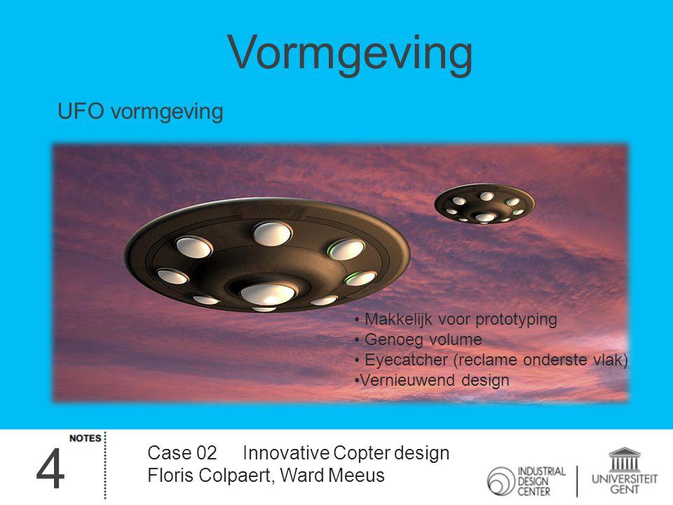 4 Case 02 Innovative Copter design Floris Colpaert, Ward Meeus Vormgeving UFO vormgeving Makkelijk voor prototyping Genoeg volume Eyecatcher (reclame