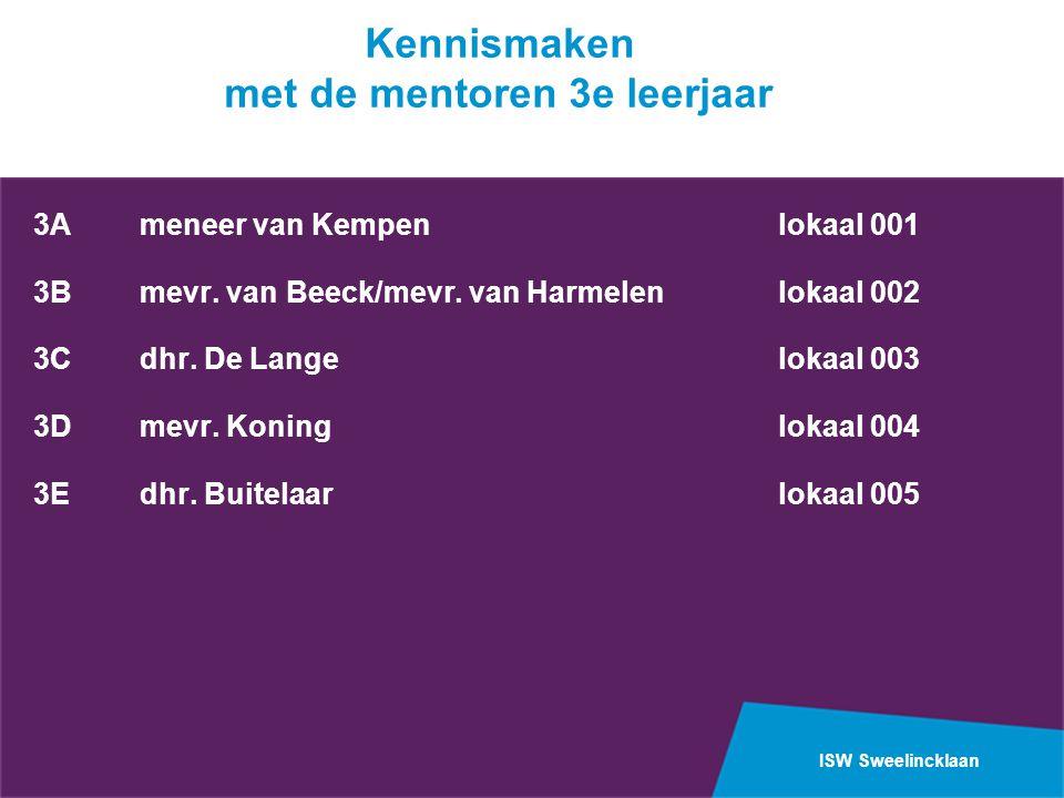 ISW Sweelincklaan Kennismaken met de mentoren 3e leerjaar 3A meneer van Kempenlokaal 001 3Bmevr. van Beeck/mevr. van Harmelenlokaal 002 3Cdhr. De Lang