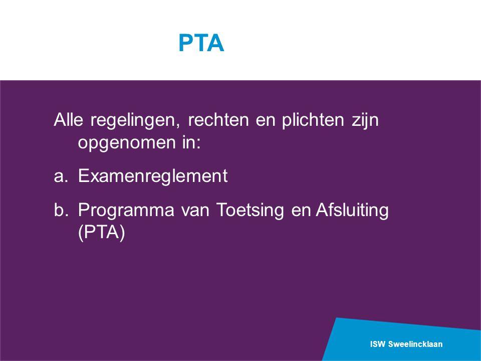 ISW Sweelincklaan PTA Alle regelingen, rechten en plichten zijn opgenomen in: a.Examenreglement b.Programma van Toetsing en Afsluiting (PTA)