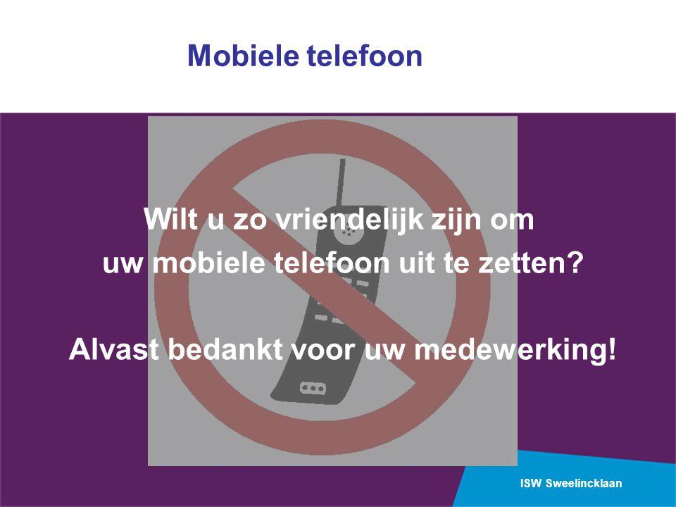 ISW Sweelincklaan Mobiele telefoon Wilt u zo vriendelijk zijn om uw mobiele telefoon uit te zetten? Alvast bedankt voor uw medewerking!