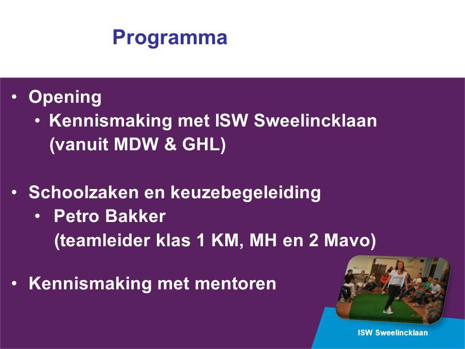 ISW Sweelincklaan Programma Opening Kennismaking met ISW Sweelincklaan (vanuit MDW & GHL) Schoolzaken en keuzebegeleiding Petro Bakker (teamleider klas 1 KM, MH en 2 Mavo) Kennismaking met mentoren