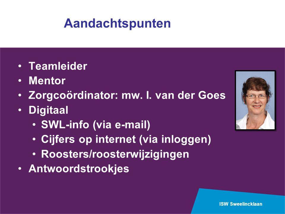ISW Sweelincklaan Aandachtspunten Teamleider Mentor Zorgcoördinator: mw. I. van der Goes Digitaal SWL-info (via e-mail) Cijfers op internet (via inlog