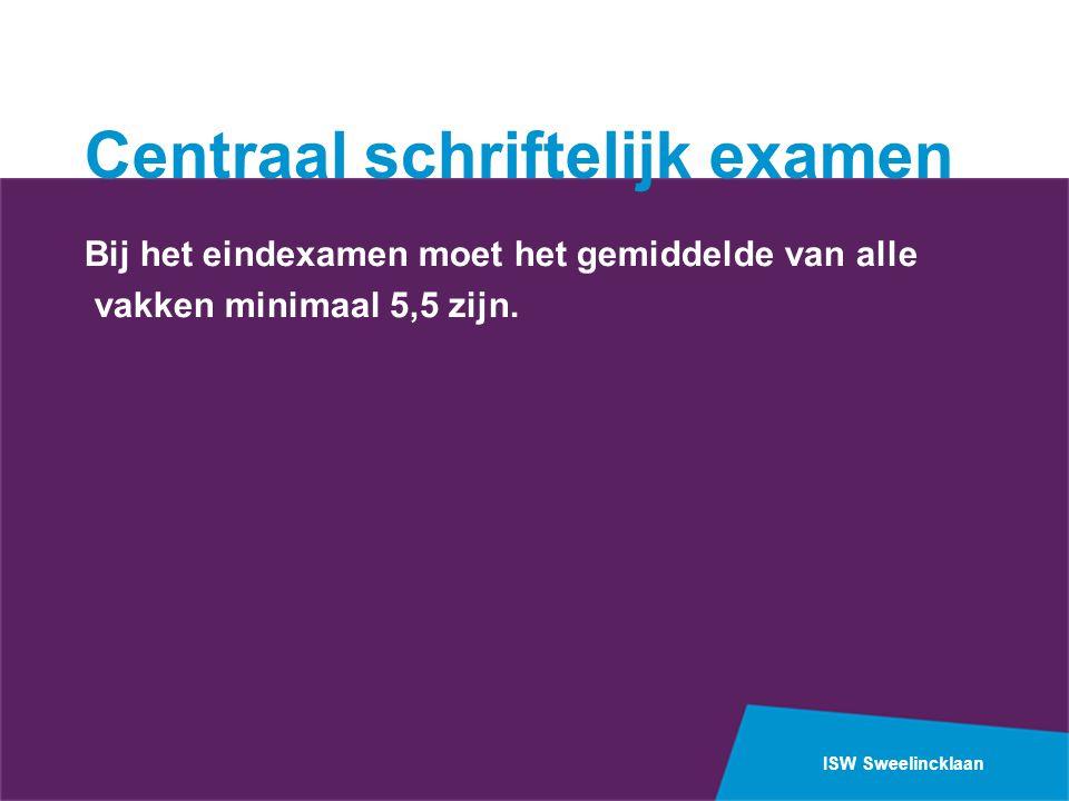 ISW Sweelincklaan Centraal schriftelijk examen Bij het eindexamen moet het gemiddelde van alle vakken minimaal 5,5 zijn.