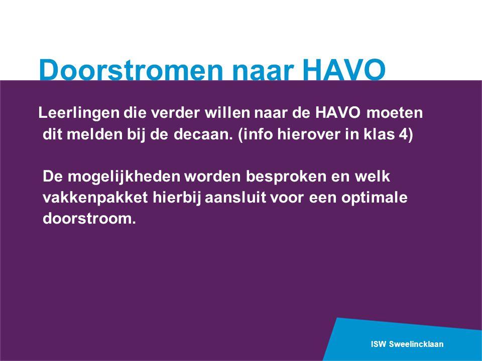 ISW Sweelincklaan Doorstromen naar HAVO Leerlingen die verder willen naar de HAVO moeten dit melden bij de decaan. (info hierover in klas 4) De mogeli