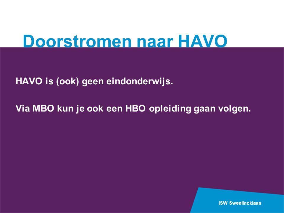 ISW Sweelincklaan Doorstromen naar HAVO HAVO is (ook) geen eindonderwijs. Via MBO kun je ook een HBO opleiding gaan volgen.