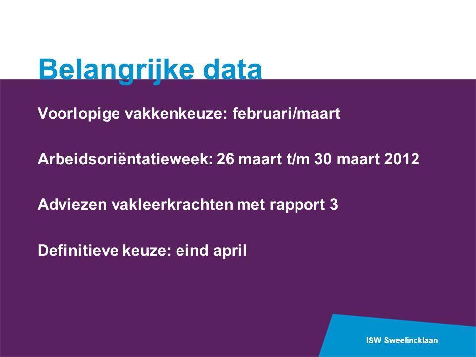 ISW Sweelincklaan Belangrijke data Voorlopige vakkenkeuze: februari/maart Arbeidsoriëntatieweek: 26 maart t/m 30 maart 2012 Adviezen vakleerkrachten met rapport 3 Definitieve keuze: eind april