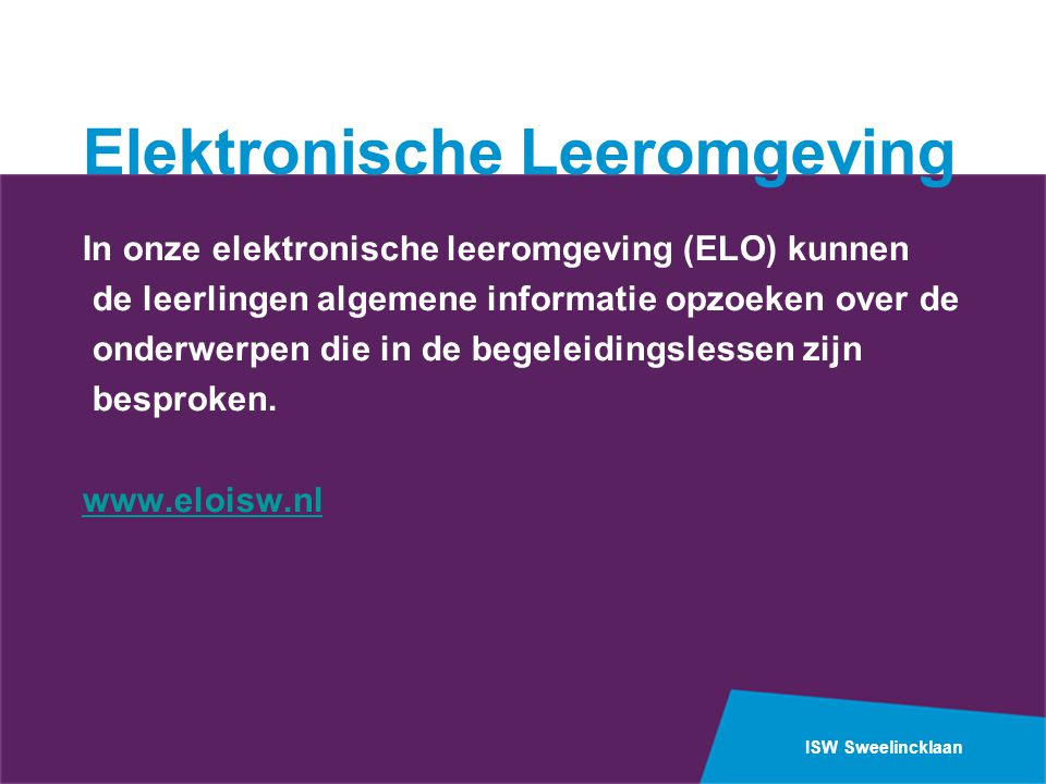 ISW Sweelincklaan Elektronische Leeromgeving In onze elektronische leeromgeving (ELO) kunnen de leerlingen algemene informatie opzoeken over de onderw