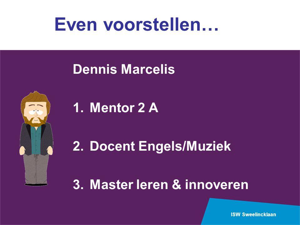 ISW Sweelincklaan Even voorstellen… Dennis Marcelis 1.Mentor 2 A 2.Docent Engels/Muziek 3.Master leren & innoveren