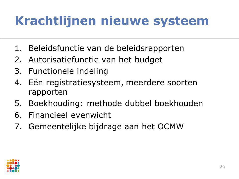 26 Krachtlijnen nieuwe systeem 1.Beleidsfunctie van de beleidsrapporten 2.Autorisatiefunctie van het budget 3.Functionele indeling 4.Eén registratiesy