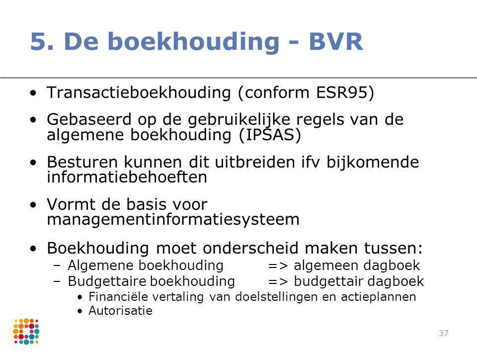 37 5. De boekhouding - BVR Transactieboekhouding (conform ESR95) Gebaseerd op de gebruikelijke regels van de algemene boekhouding (IPSAS) Besturen kun