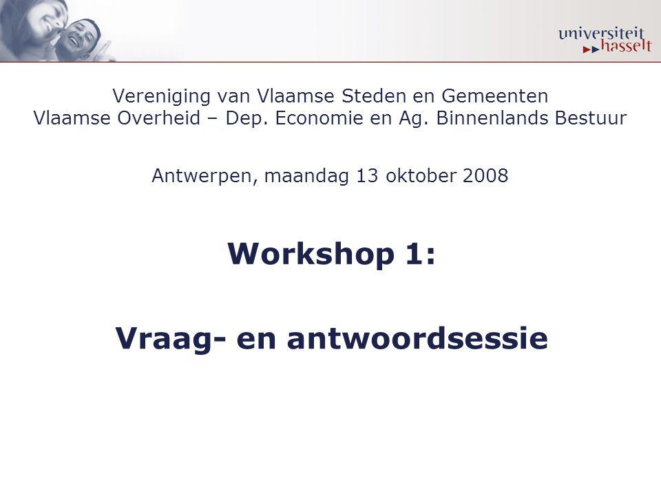 Vereniging van Vlaamse Steden en Gemeenten Vlaamse Overheid – Dep. Economie en Ag. Binnenlands Bestuur Antwerpen, maandag 13 oktober 2008 Workshop 1: