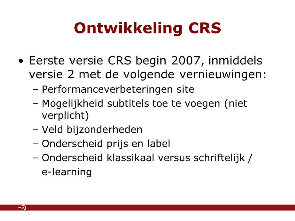 Ontwikkeling CRS Eerste versie CRS begin 2007, inmiddels versie 2 met de volgende vernieuwingen: –Performanceverbeteringen site –Mogelijkheid subtitels toe te voegen (niet verplicht) –Veld bijzonderheden –Onderscheid prijs en label –Onderscheid klassikaal versus schriftelijk / e-learning