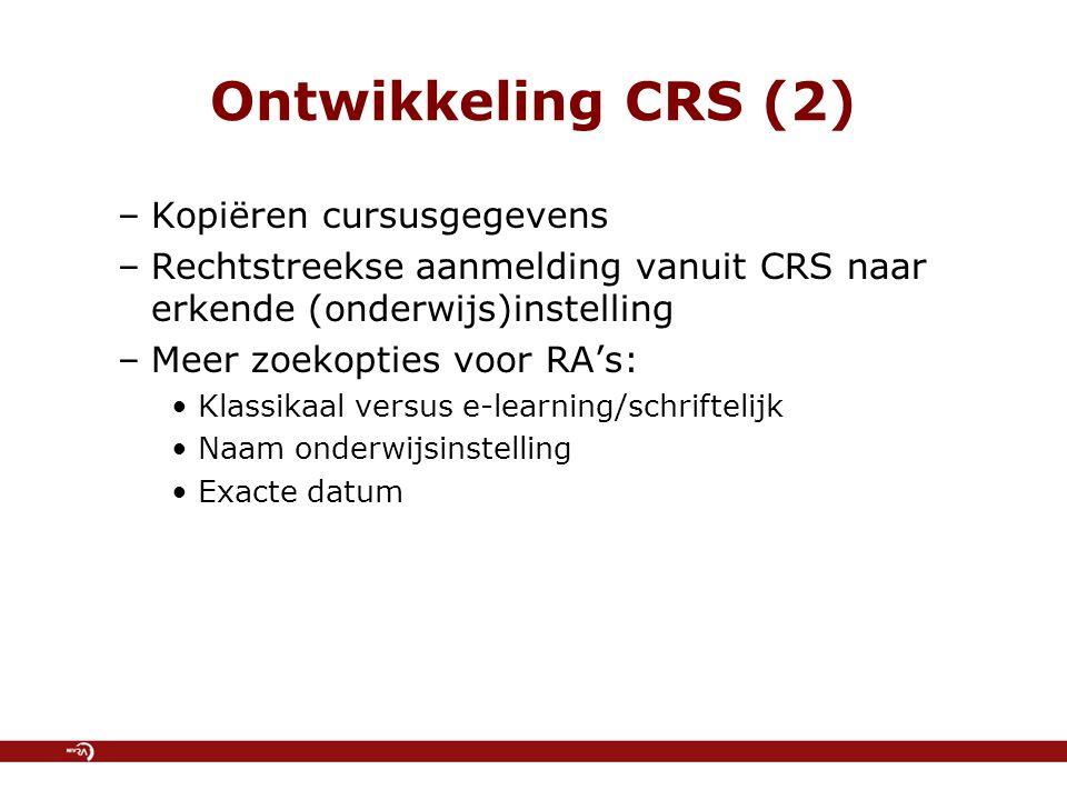 Ontwikkeling CRS (2) –Kopiëren cursusgegevens –Rechtstreekse aanmelding vanuit CRS naar erkende (onderwijs)instelling –Meer zoekopties voor RA's: Klassikaal versus e-learning/schriftelijk Naam onderwijsinstelling Exacte datum