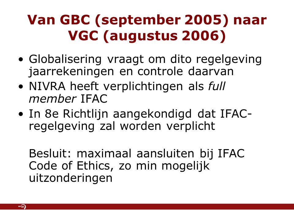 Van GBC (september 2005) naar VGC (augustus 2006) Globalisering vraagt om dito regelgeving jaarrekeningen en controle daarvan NIVRA heeft verplichtingen als full member IFAC In 8e Richtlijn aangekondigd dat IFAC- regelgeving zal worden verplicht Besluit: maximaal aansluiten bij IFAC Code of Ethics, zo min mogelijk uitzonderingen