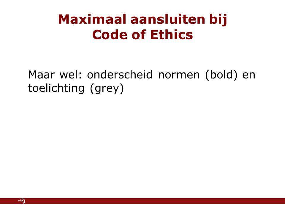 Maximaal aansluiten bij Code of Ethics Maar wel: onderscheid normen (bold) en toelichting (grey)