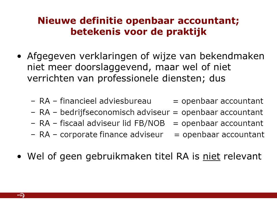 Nieuwe definitie openbaar accountant; betekenis voor de praktijk Afgegeven verklaringen of wijze van bekendmaken niet meer doorslaggevend, maar wel of niet verrichten van professionele diensten; dus –RA – financieel adviesbureau = openbaar accountant –RA – bedrijfseconomisch adviseur = openbaar accountant –RA – fiscaal adviseur lid FB/NOB = openbaar accountant –RA – corporate finance adviseur = openbaar accountant Wel of geen gebruikmaken titel RA is niet relevant