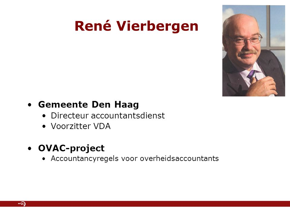 René Vierbergen Gemeente Den Haag Directeur accountantsdienst Voorzitter VDA OVAC-project Accountancyregels voor overheidsaccountants
