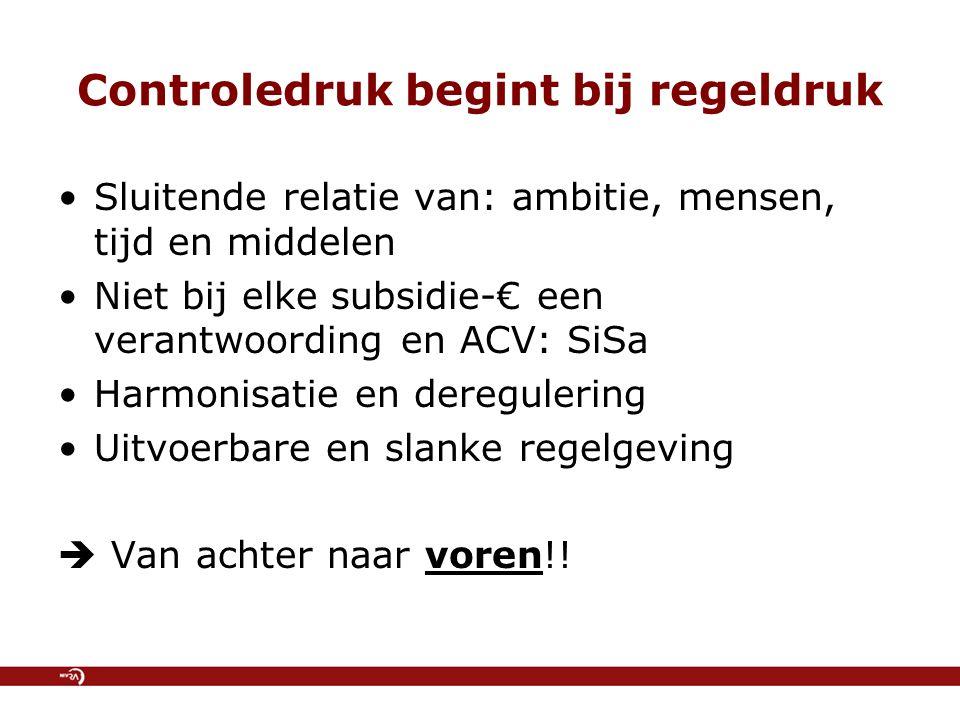 Controledruk begint bij regeldruk Sluitende relatie van: ambitie, mensen, tijd en middelen Niet bij elke subsidie-€ een verantwoording en ACV: SiSa Harmonisatie en deregulering Uitvoerbare en slanke regelgeving  Van achter naar voren!!