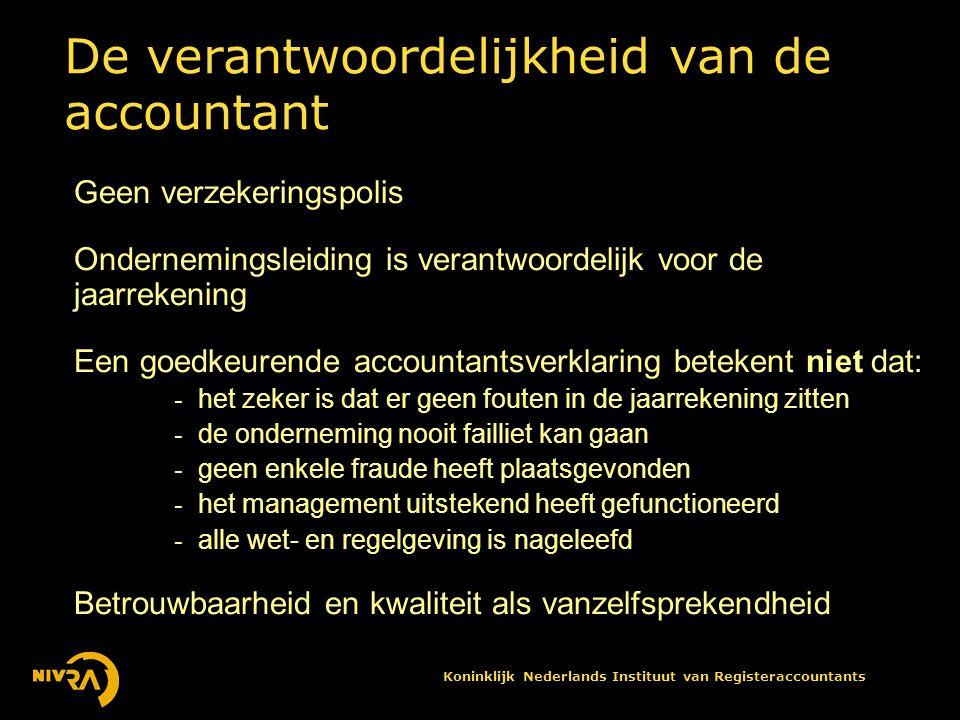 Koninklijk Nederlands Instituut van Registeraccountants De verantwoordelijkheid van de accountant Geen verzekeringspolis Ondernemingsleiding is verantwoordelijk voor de jaarrekening Een goedkeurende accountantsverklaring betekent niet dat: - het zeker is dat er geen fouten in de jaarrekening zitten - de onderneming nooit failliet kan gaan - geen enkele fraude heeft plaatsgevonden - het management uitstekend heeft gefunctioneerd - alle wet- en regelgeving is nageleefd Betrouwbaarheid en kwaliteit als vanzelfsprekendheid