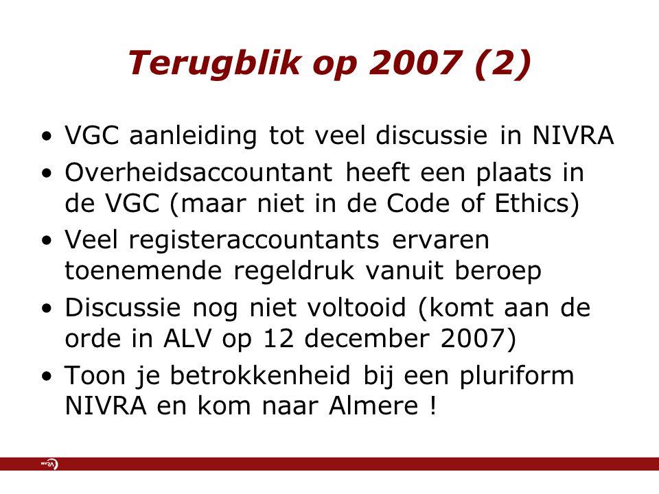 Terugblik op 2007 (2) VGC aanleiding tot veel discussie in NIVRA Overheidsaccountant heeft een plaats in de VGC (maar niet in de Code of Ethics) Veel registeraccountants ervaren toenemende regeldruk vanuit beroep Discussie nog niet voltooid (komt aan de orde in ALV op 12 december 2007) Toon je betrokkenheid bij een pluriform NIVRA en kom naar Almere !