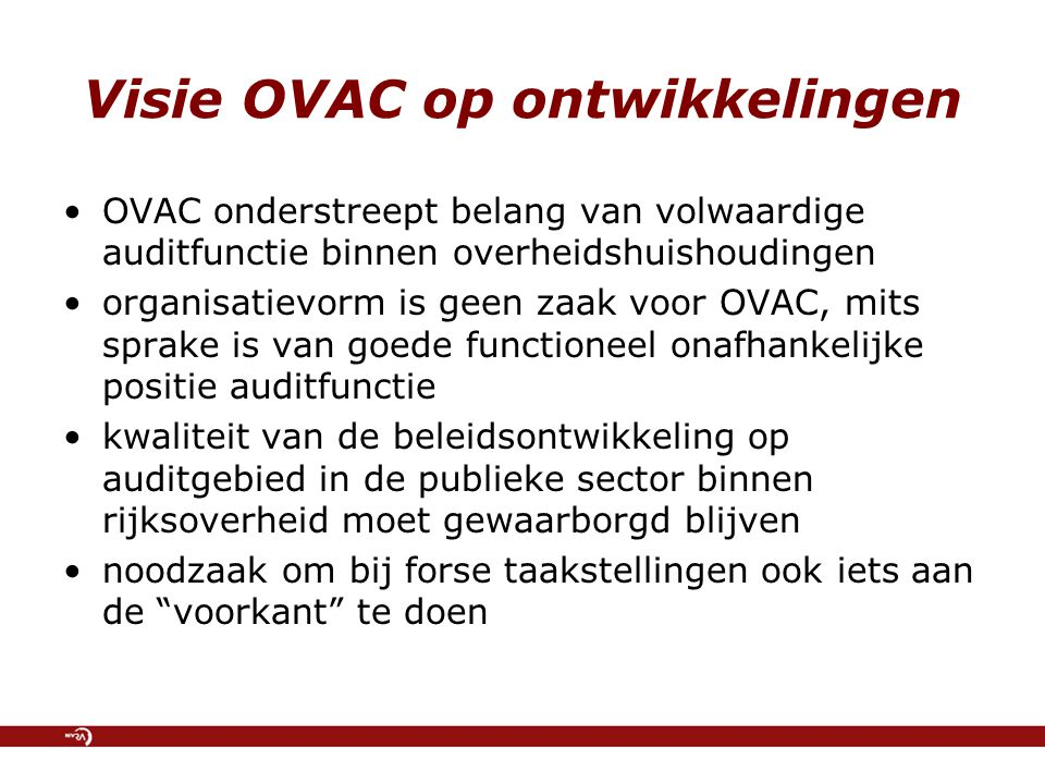 Visie OVAC op ontwikkelingen OVAC onderstreept belang van volwaardige auditfunctie binnen overheidshuishoudingen organisatievorm is geen zaak voor OVAC, mits sprake is van goede functioneel onafhankelijke positie auditfunctie kwaliteit van de beleidsontwikkeling op auditgebied in de publieke sector binnen rijksoverheid moet gewaarborgd blijven noodzaak om bij forse taakstellingen ook iets aan de voorkant te doen