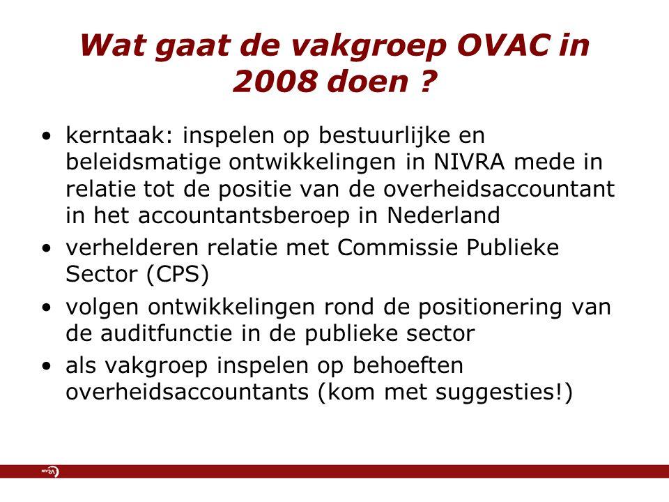 Wat gaat de vakgroep OVAC in 2008 doen ? kerntaak: inspelen op bestuurlijke en beleidsmatige ontwikkelingen in NIVRA mede in relatie tot de positie va