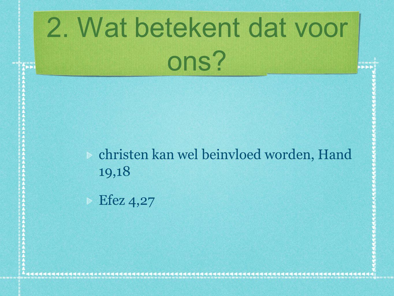 2. Wat betekent dat voor ons? christen kan wel beinvloed worden, Hand 19,18 Efez 4,27