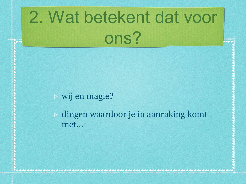 2. Wat betekent dat voor ons? wij en magie? dingen waardoor je in aanraking komt met...